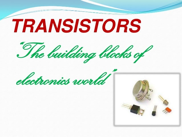 "TRANSISTORS  ""The building blocks of electronics world"""