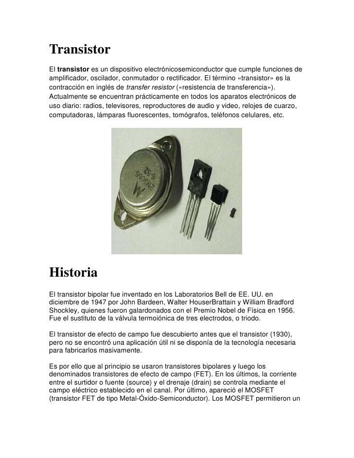 TransistorEl transistor es un dispositivo electrónicosemiconductor que cumple funciones deamplificador, oscilador, conmuta...