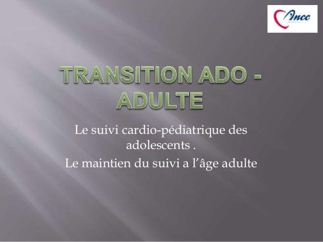 Le suivi cardio-pédiatrique des  adolescents .  Le maintien du suivi a l'âge adulte