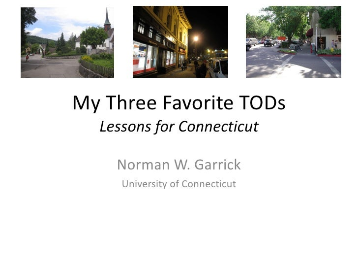 My Three Favorite TODs Lessons for Connecticut Norman W. Garrick University of Connecticut