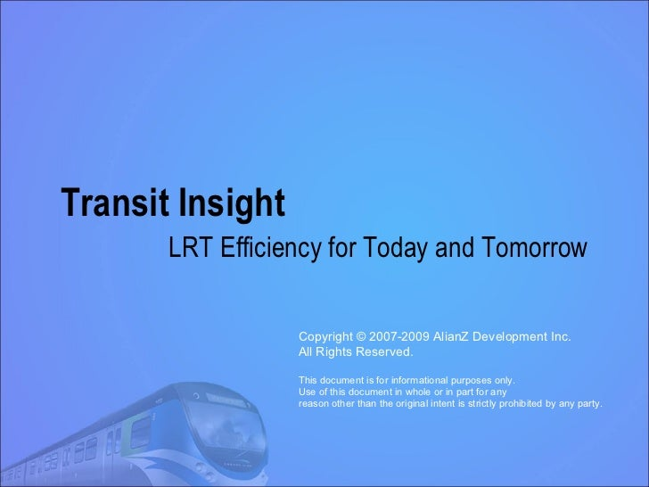 Transit Insight LRT Efficiency for Today and Tomorrow Copyright © 2007-2009 AlianZ Development Inc. All Rights Reserved. T...