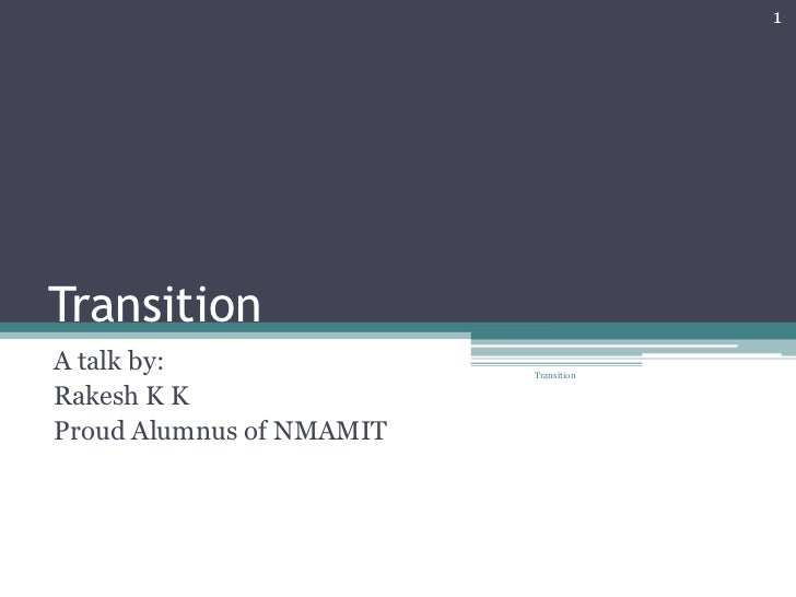Transition<br />A talk by:<br />Rakesh K K<br />Proud Alumnus of NMAMIT<br />1<br />Transition<br />