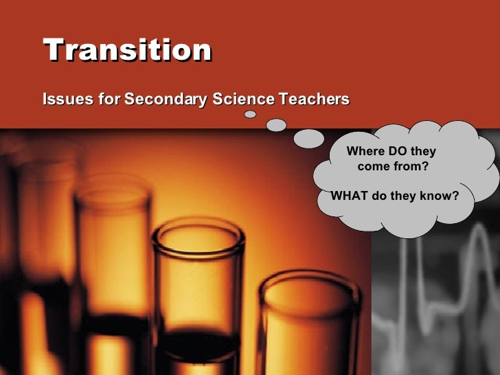 Transition   Issues for Secondary Science Teachers Where DO they  come from? WHAT do they know?