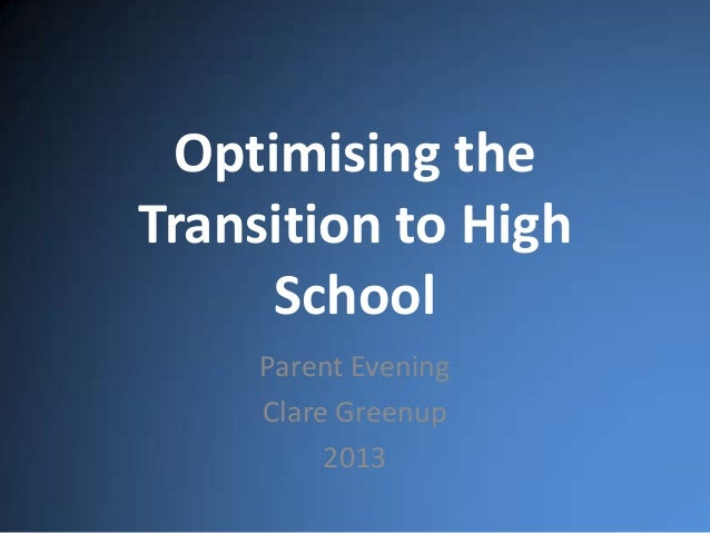 Optimising the Transition to High School Parent Evening Clare Greenup 2013