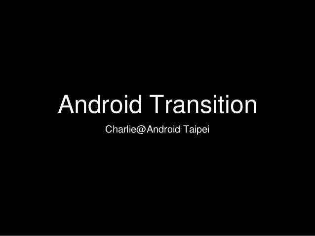 Android Transition Charlie@Android Taipei