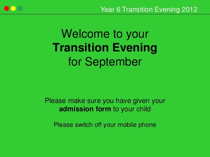Year 6 Transition Evening 2012   Welcome to your  Transition Evening     for SeptemberPlease make sure you have given your...