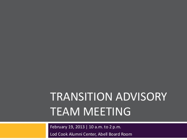TRANSITION ADVISORYTEAM MEETINGFebruary 19, 2013   10 a.m. to 2 p.m.Lod Cook Alumni Center, Abell Board Room