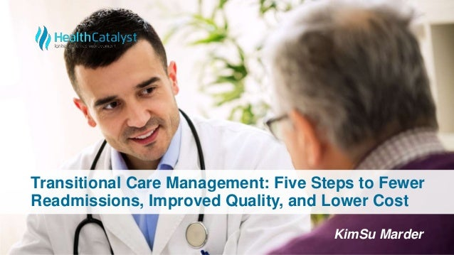 Transitional Care Management: Five Steps to Fewer Readmissions, Improved Quality, and Lower Cost KimSu Marder