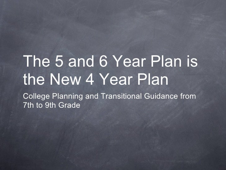 The 5 and 6 Year Plan is the New 4 Year Plan <ul><li>College Planning and Transitional Guidance from 7th to 9th Grade </li...