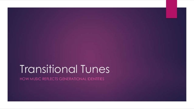 Transitional Tunes HOW MUSIC REFLECTS GENERATIONAL IDENTITIES