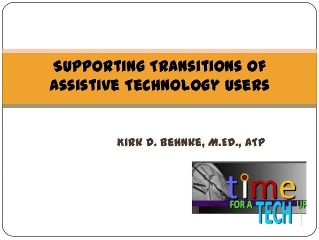 Supporting Transitions of Assistive Technology Users  Kirk D. Behnke, M.Ed., ATP  1