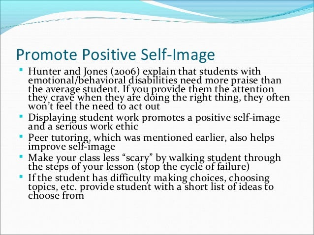 Promote Positive Self-Image  Hunter and Jones (2006) explain that students with emotional/behavioral disabilities need mo...