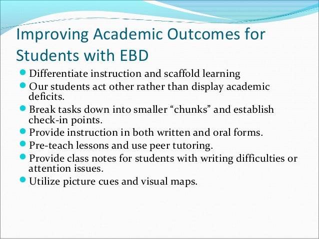 Improving Academic Outcomes for Students with EBD Differentiate instruction and scaffold learning Our students act other...