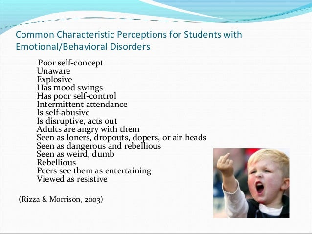Common Characteristic Perceptions for Students with Emotional/Behavioral Disorders Poor self-concept Unaware Explosive Has...
