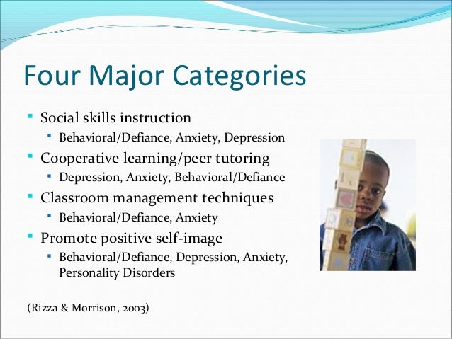 Four Major Categories  Social skills instruction  Behavioral/Defiance, Anxiety, Depression  Cooperative learning/peer t...