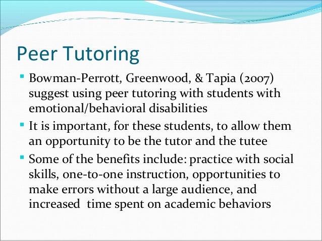 Peer Tutoring  Bowman-Perrott, Greenwood, & Tapia (2007) suggest using peer tutoring with students with emotional/behavio...