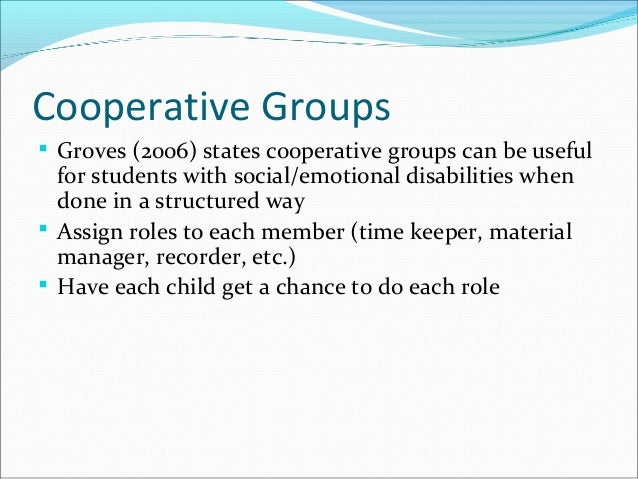 Cooperative Groups  Groves (2006) states cooperative groups can be useful for students with social/emotional disabilities...