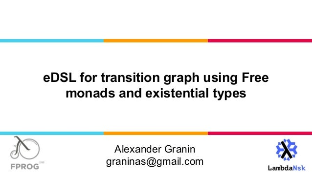 Alexander Granin graninas@gmail.com eDSL for transition graph using Free monads and existential types