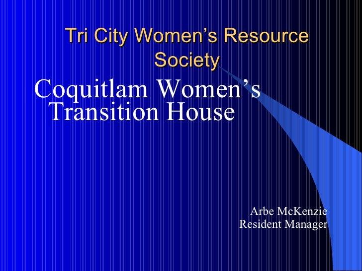 Tri City Women's Resource Society <ul><li>Coquitlam Women's Transition House </li></ul><ul><li>Arbe McKenzie </li></ul><ul...