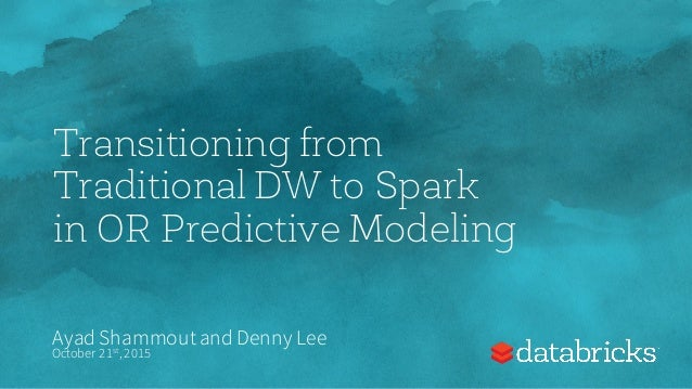 Transitioning from Traditional DW to Spark in OR Predictive Modeling Ayad Shammoutand Denny Lee October 21st,2015