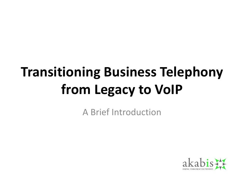 Transitioning Business Telephony        from Legacy to VoIP          A Brief Introduction