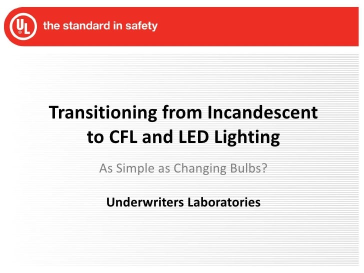 Transitioning from Incandescent to CFL and LED Lighting<br />As Simple as Changing Bulbs?<br />Underwriters Laboratories<b...