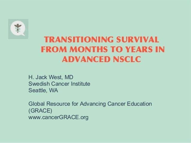 TRANSITIONING SURVIVAL FROM MONTHS TO YEARS IN ADVANCED NSCLC H. Jack West, MD Swedish Cancer Institute Seattle, WA Global...