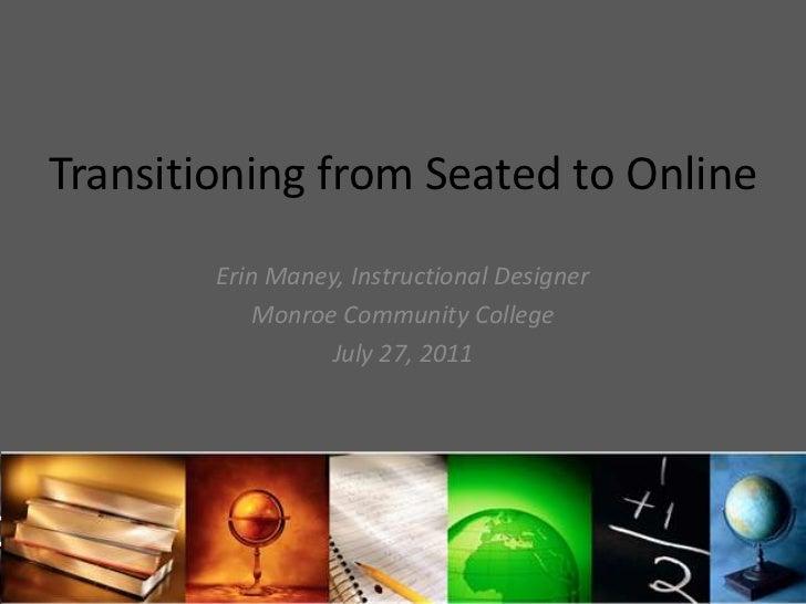 Transitioning from Seated to Online<br />Erin Maney, Instructional Designer<br />Monroe Community College<br />July 27, 20...