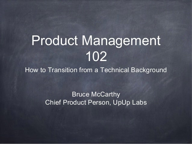 Product Management 102 How to Transition from a Technical Background Bruce McCarthy Chief Product Person, UpUp Labs