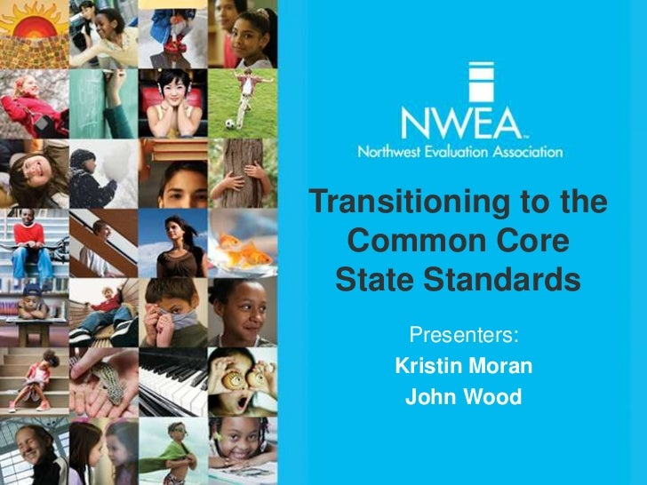 Transitioning to the   Common Core  State Standards      Presenters:     Kristin Moran      John Wood