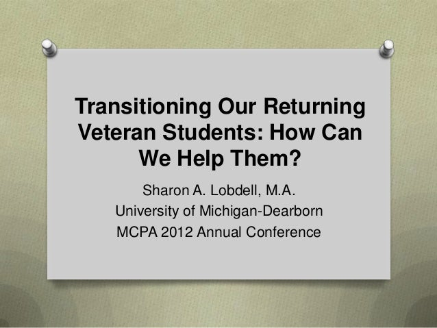 Transitioning Our ReturningVeteran Students: How Can      We Help Them?       Sharon A. Lobdell, M.A.   University of Mich...