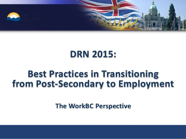 DRN 2015: Best Practices in Transitioning from Post-Secondary to Employment The WorkBC Perspective