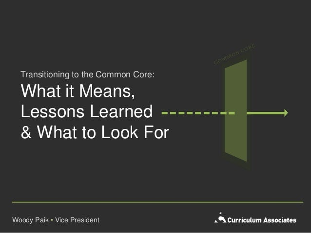 What it Means,Lessons Learned& What to Look ForWoody Paik • Vice PresidentTransitioning to the Common Core: