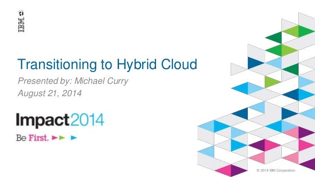 © 2014 IBM Corporation  Transitioning to Hybrid Cloud  Presented by: Michael Curry  August 21, 2014