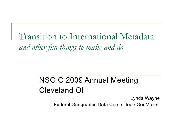 Transition to International Metadata  and other fun things to make and do NSGIC 2009 Annual Meeting Cleveland OH Lynda Way...