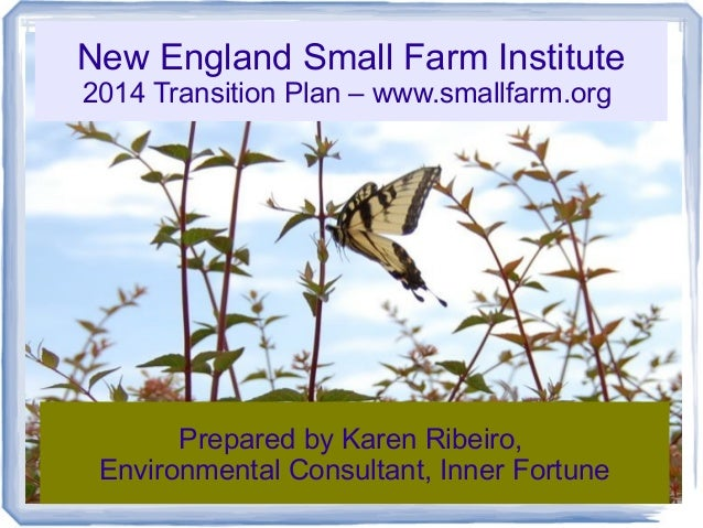 New England Small Farm Institute 2014 Transition Plan – www.smallfarm.org  Prepared by Karen Ribeiro, Environmental Consul...