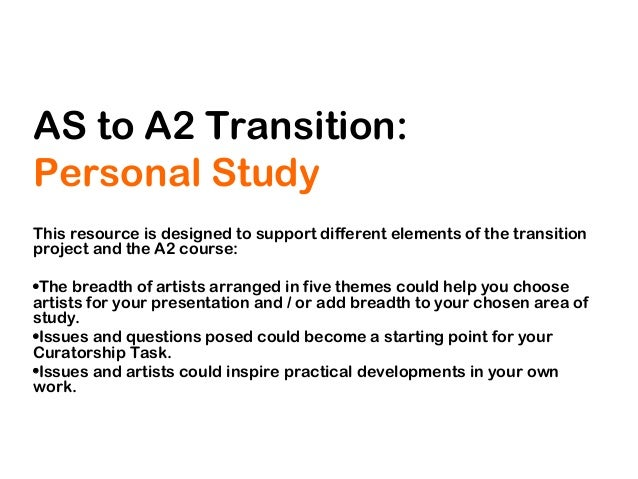 AS to A2 Transition: Personal Study This resource is designed to support different elements of the transition project and ...