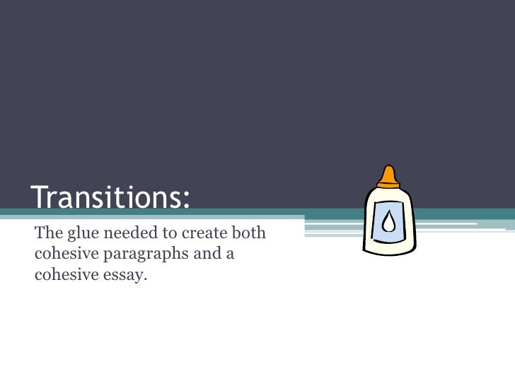 Transitions:The glue needed to create bothcohesive paragraphs and acohesive essay.