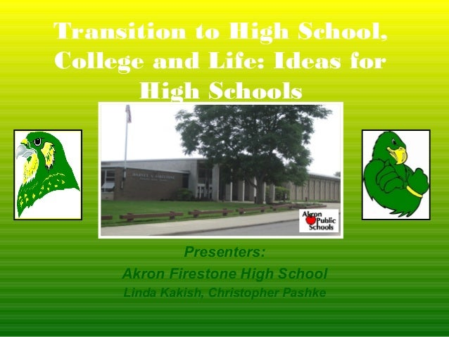 Transition to High School,College and Life: Ideas for       High Schools             Presenters:     Akron Firestone High ...