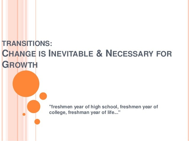 "TRANSITIONS: CHANGE IS INEVITABLE & NECESSARY FOR GROWTH ""freshmen year of high school, freshmen year of college, freshman..."