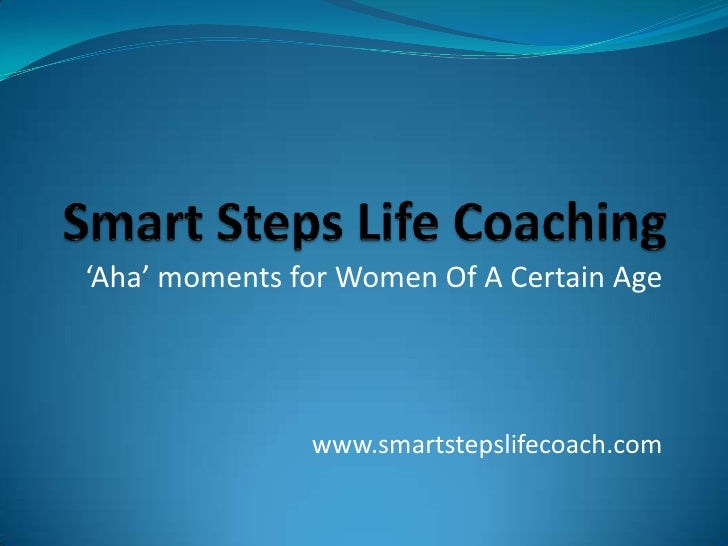 Smart Steps Life Coaching<br />'Aha' moments for Women Of A Certain Age<br />www.smartstepslifecoach.com <br />