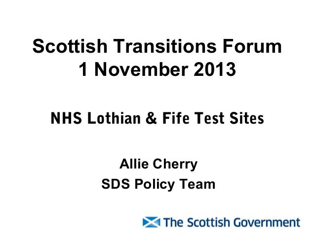 Scottish Transitions Forum 1 November 2013 NHS Lothian & Fife Test Sites Allie Cherry SDS Policy Team