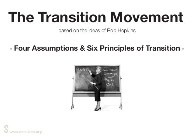 www.eco-labs.org The Transition Movement based on the ideas of Rob Hopkins - Four Assumptions & Six Principles of Transiti...