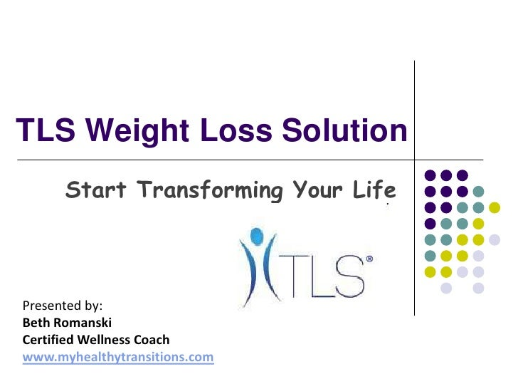 TLS Weight Loss Solution<br />Start Transforming Your Life<br />Presented by: <br />Beth Romanski<br />Certified Wellness ...
