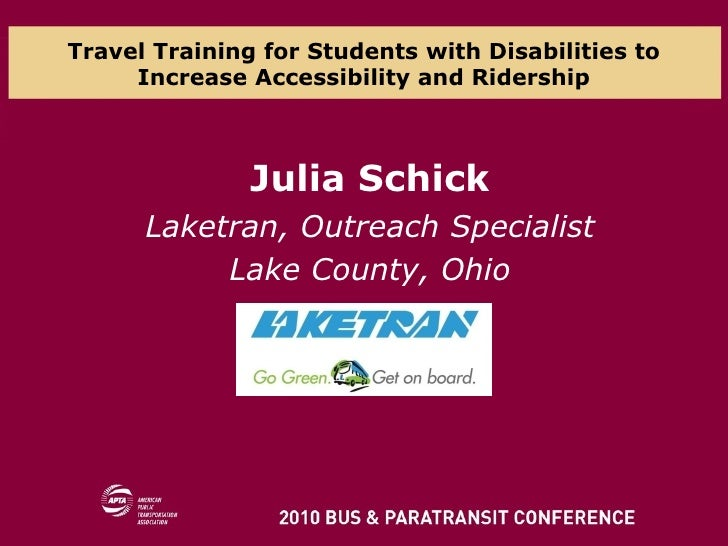 Travel Training for Students with Disabilities to Increase Accessibility and Ridership Julia Schick Laketran, Outreach Spe...