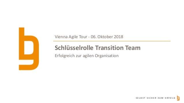 S E L B S T S I C H E R Z U M E R F O L G Schlüsselrolle Transition Team Erfolgreich zur agilen Organisation Vienna Agile ...