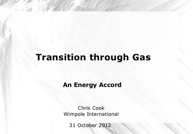 Transition through Gas     An Energy Accord         Chris Cook     Wimpole International       31 October 2012