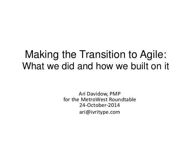 Making the Transition to Agile:  What we did and how we built on it  Ari Davidow, PMP  for the MetroWest Roundtable  24-Oc...