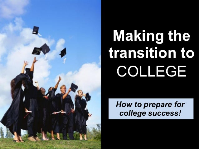 Making thetransition to  COLLEGE How to prepare for  college success!