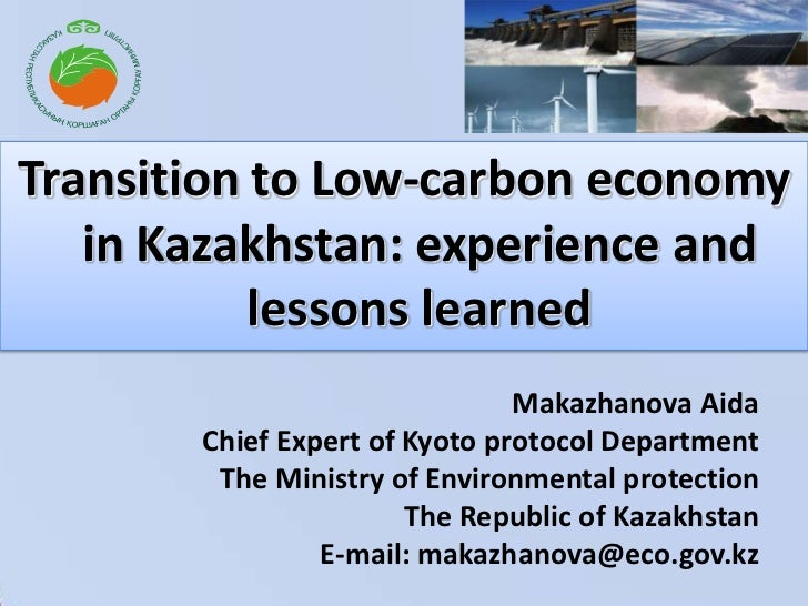 Transition to Low-carbon economy in Kazakhstan: experience and lessons learned<br />Makazhanova AidaChief Expert of Kyoto ...